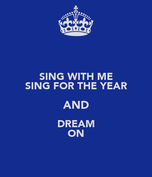 SING WITH ME SING FOR THE YEAR AND DREAM ON