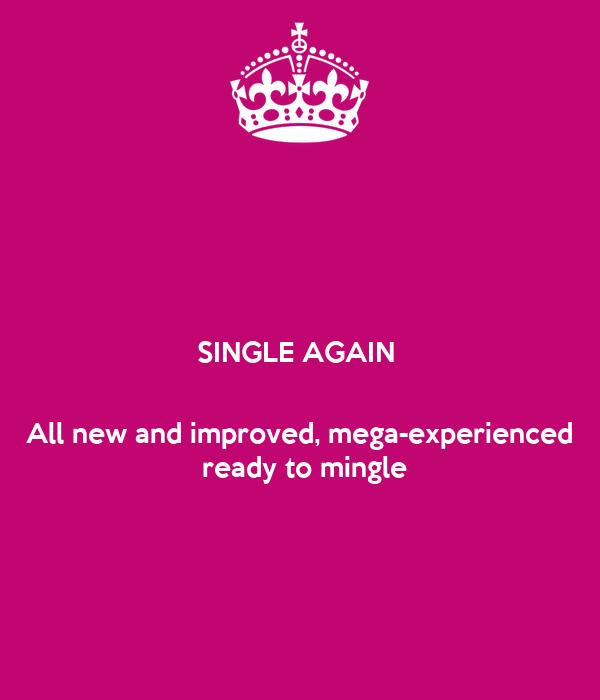 SINGLE AGAIN      All new and improved, mega-experienced  ready to mingle