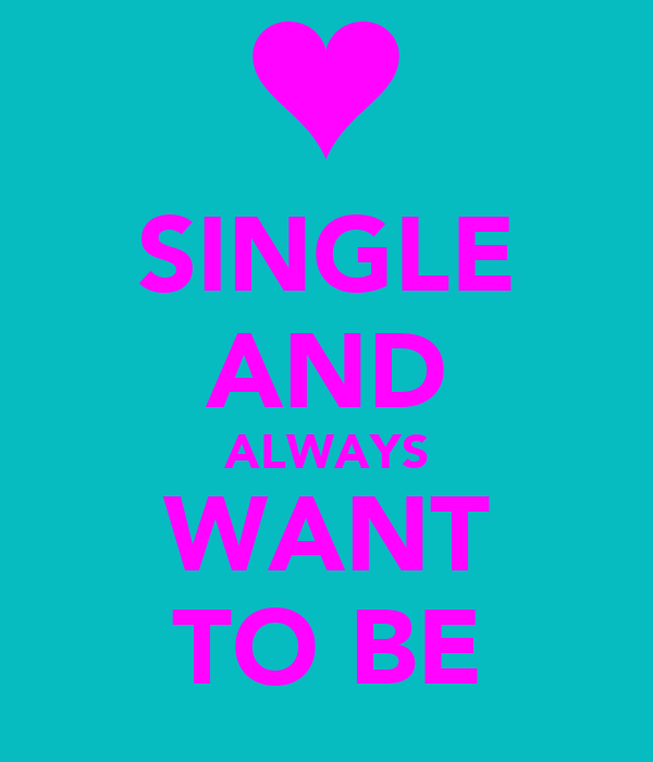 SINGLE AND ALWAYS WANT TO BE