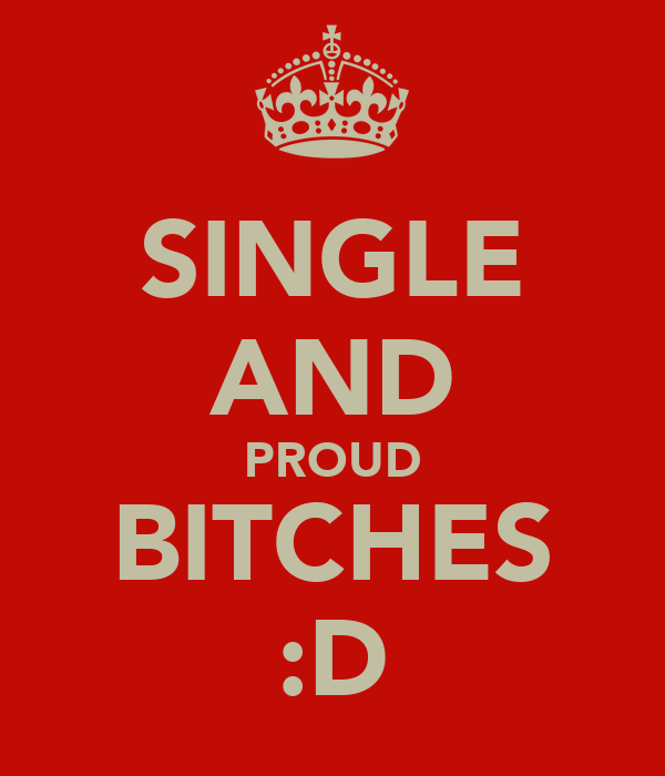 SINGLE AND PROUD BITCHES :D