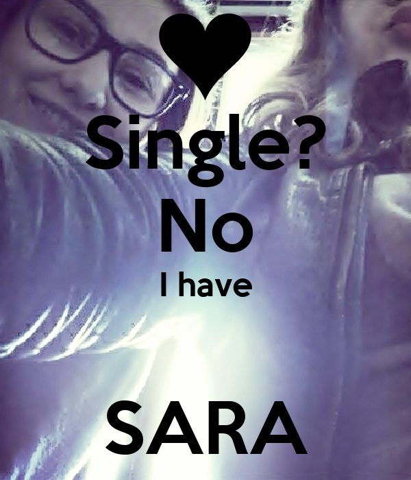 Single? No I have  SARA