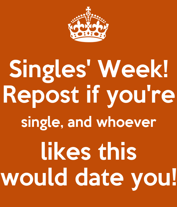 singles week whoever likes this would date you Dating sites like okcupid, tinder, match, eharmony, and plenty of fish all give you access to other single people in a matter of seconds (i'm too old for tinder though) from there chances are, the two of you will split hairs over scheduling conflicts for a while before you settle on a date anyway for that.