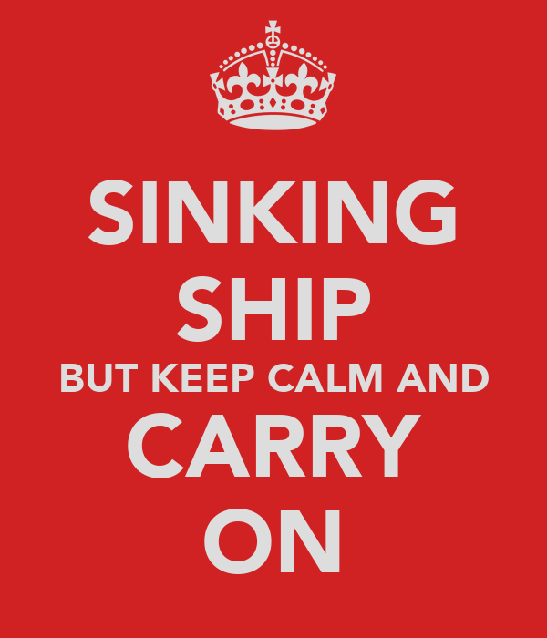 SINKING SHIP BUT KEEP CALM AND CARRY ON