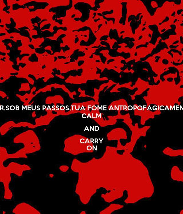 SINTO PULSAR,SOB MEUS PASSOS,TUA FOME ANTROPOFAGICAMENTE ONÍVORA. CALM AND CARRY ON