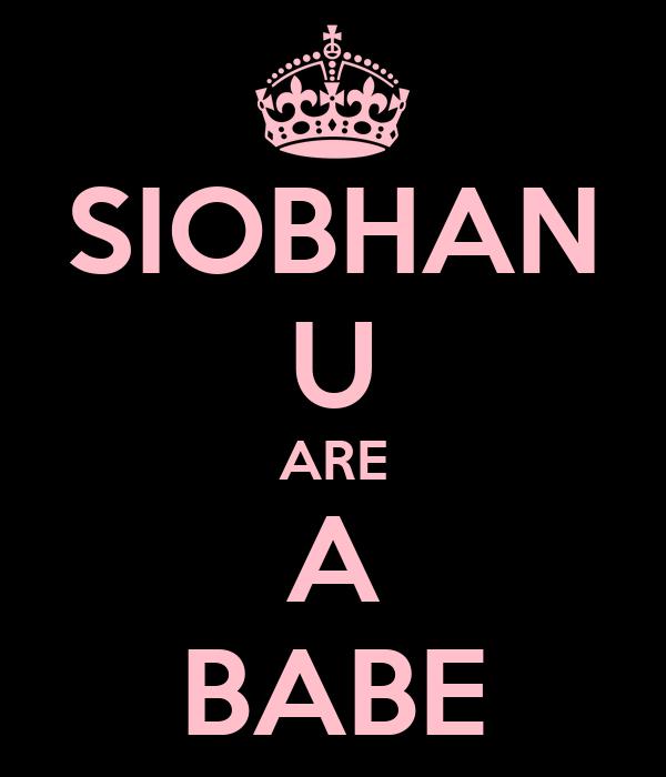 SIOBHAN U ARE A BABE