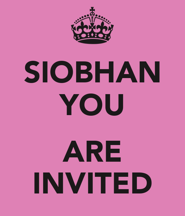 SIOBHAN YOU  ARE INVITED
