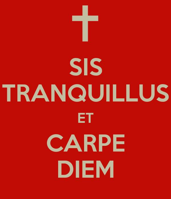 SIS TRANQUILLUS ET CARPE DIEM