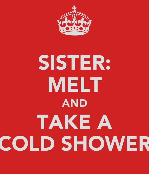 SISTER: MELT AND TAKE A COLD SHOWER