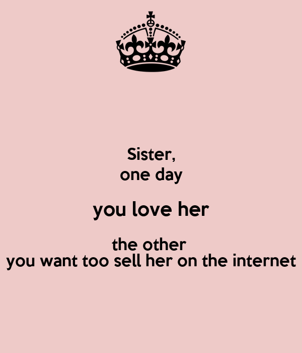 Sister, one day you love her the other  you want too sell her on the internet