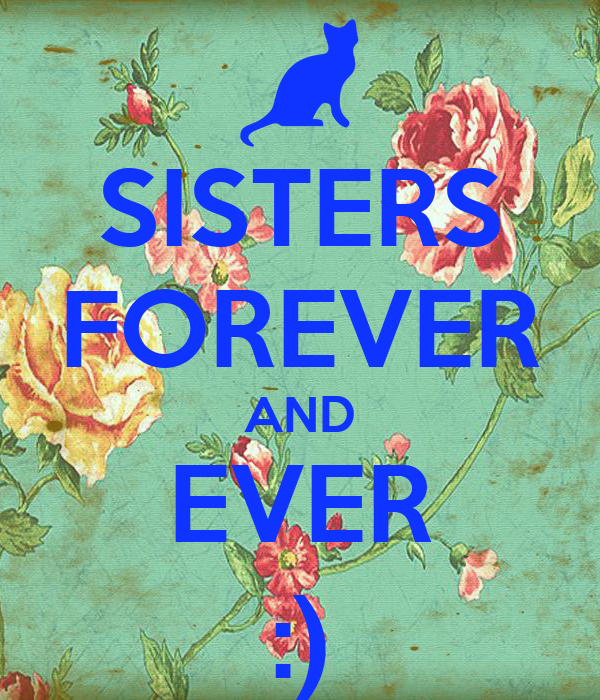 SISTERS FOREVER AND EVER :)