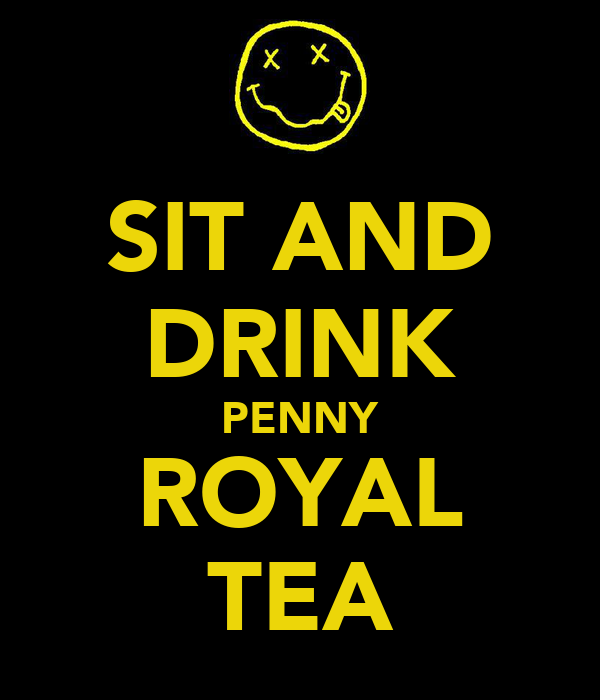 SIT AND DRINK PENNY ROYAL TEA