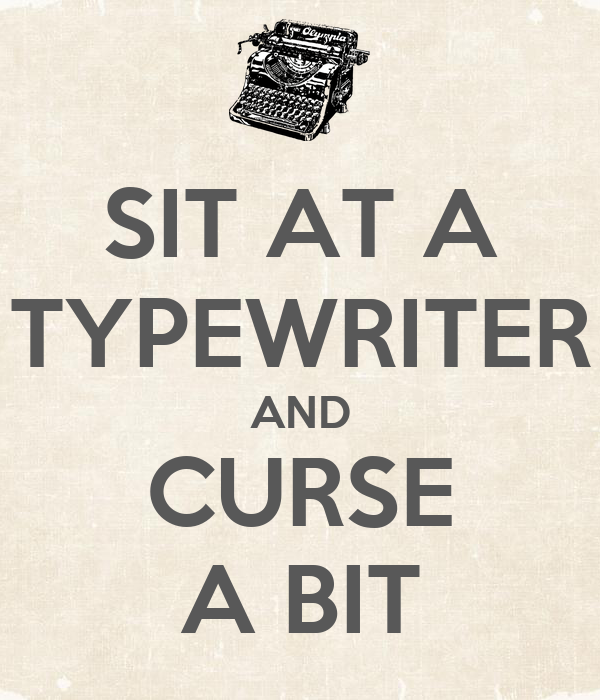 SIT AT A TYPEWRITER AND CURSE A BIT