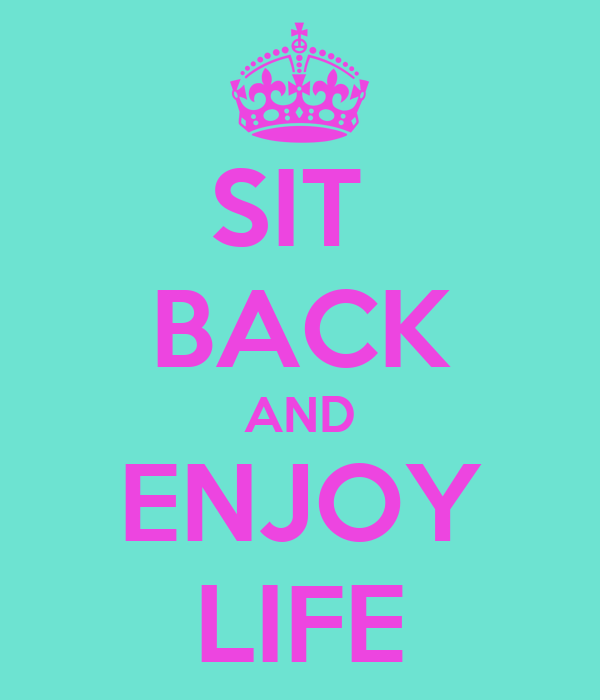 SIT  BACK AND ENJOY LIFE