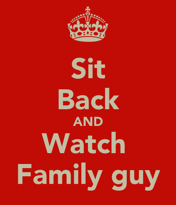 Sit Back AND Watch  Family guy