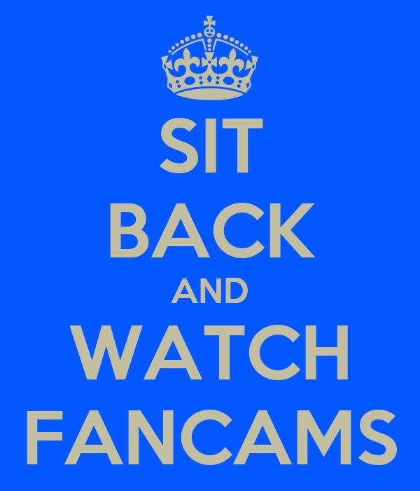 SIT BACK AND WATCH FANCAMS