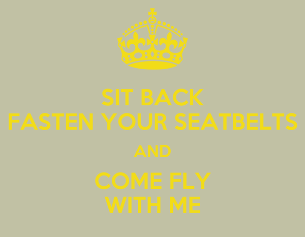 SIT BACK FASTEN YOUR SEATBELTS AND COME FLY WITH ME