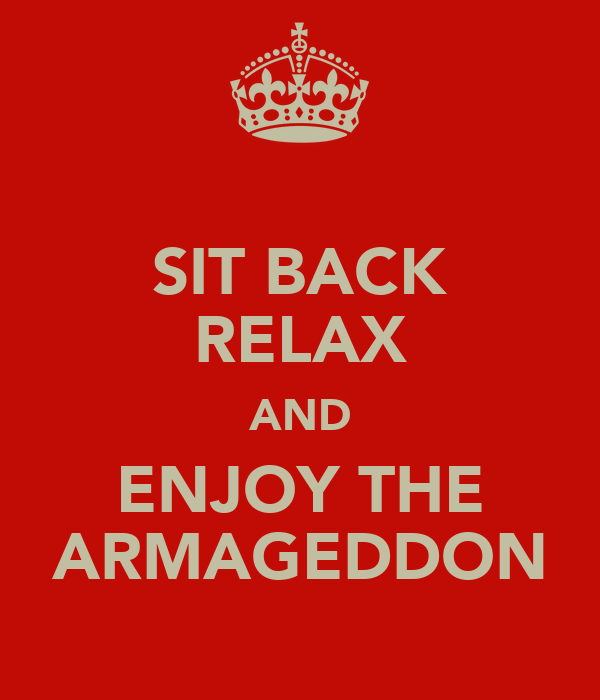 SIT BACK RELAX AND ENJOY THE ARMAGEDDON