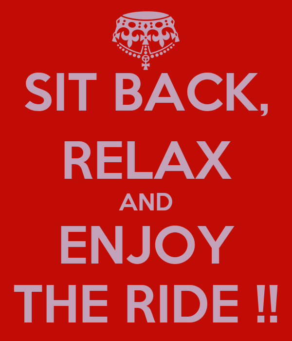 SIT BACK, RELAX AND ENJOY THE RIDE !!