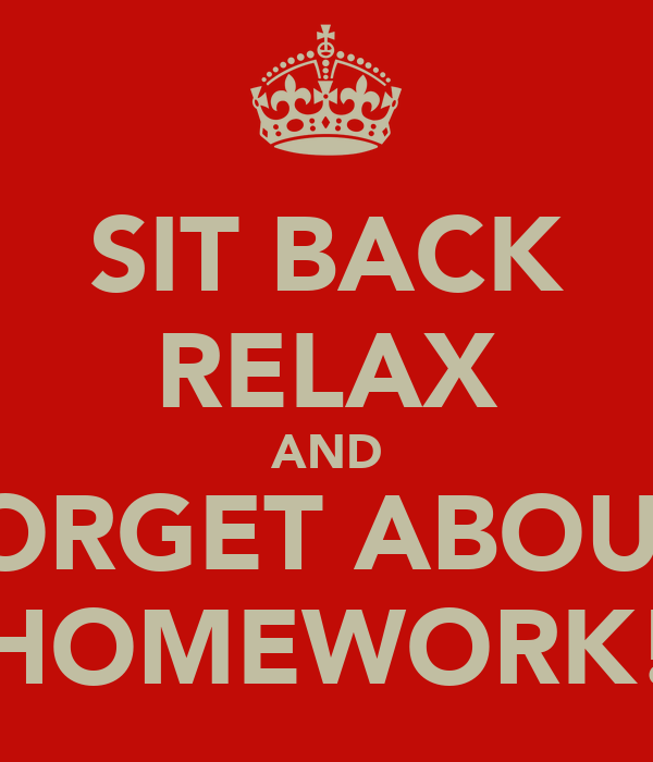 SIT BACK RELAX AND FORGET ABOUT  HOMEWORK!