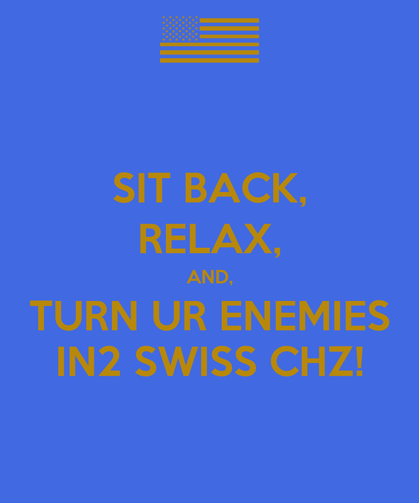 SIT BACK, RELAX, AND, TURN UR ENEMIES IN2 SWISS CHZ!