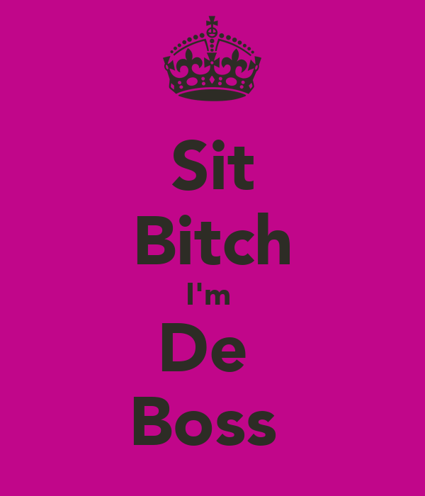 Sit Bitch I'm  De  Boss