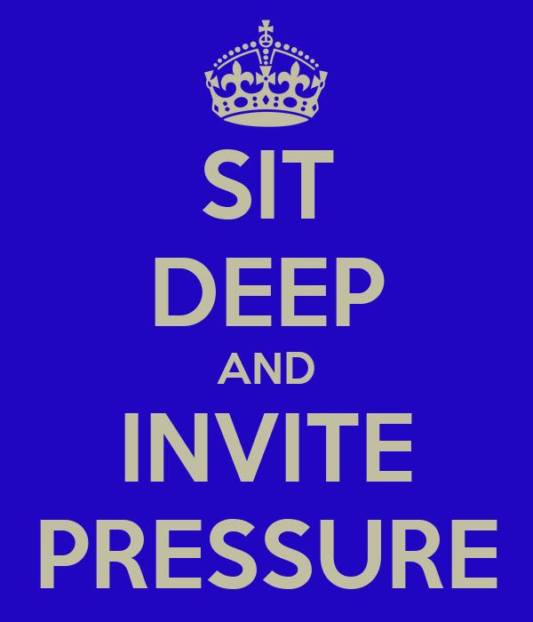 SIT DEEP AND INVITE PRESSURE