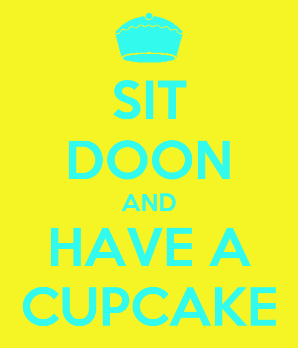 SIT DOON AND HAVE A CUPCAKE