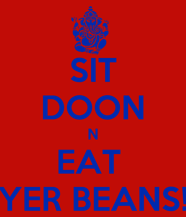 SIT DOON N EAT  YER BEANS!
