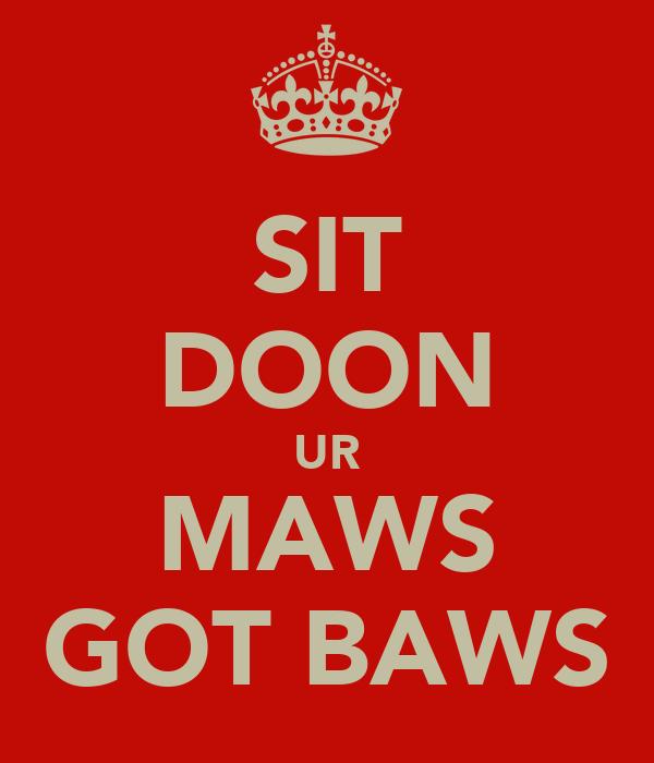 SIT DOON UR MAWS GOT BAWS