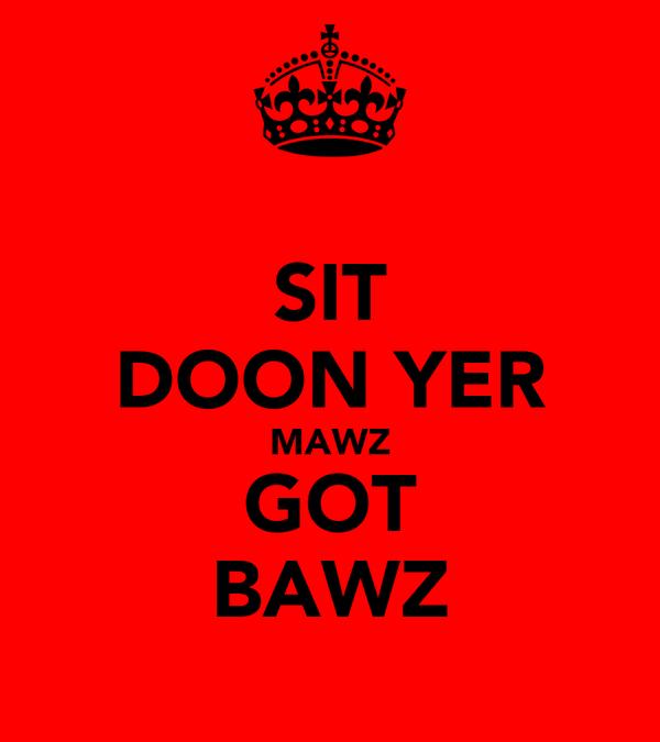 SIT DOON YER MAWZ GOT BAWZ