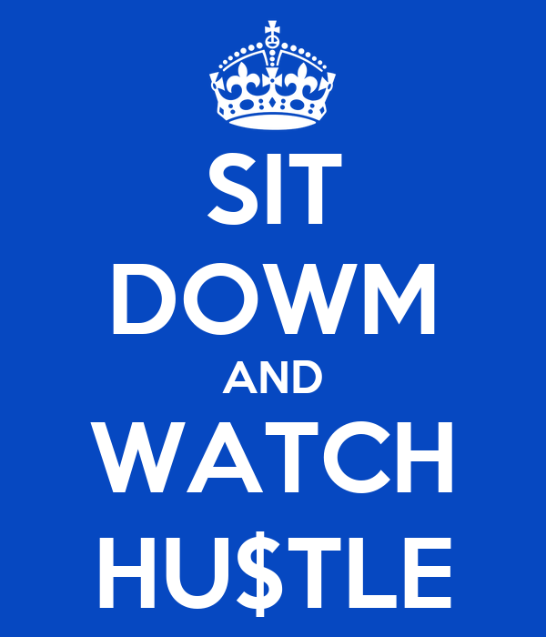 SIT DOWM AND WATCH HU$TLE