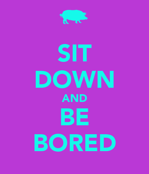 SIT DOWN AND BE BORED