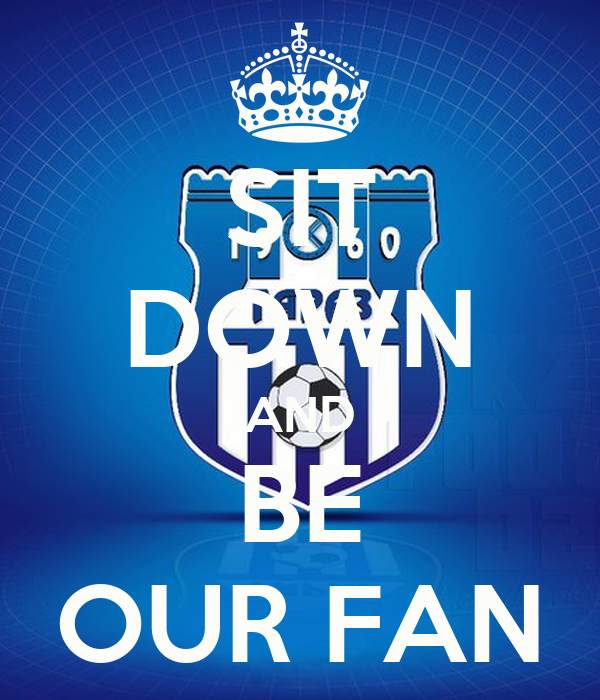 SIT DOWN AND BE OUR FAN