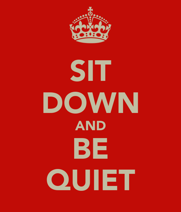 SIT DOWN AND BE QUIET