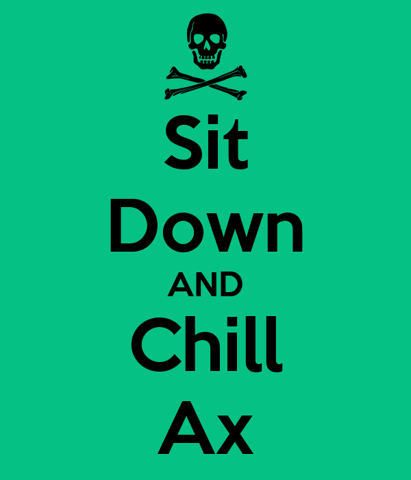 Sit Down AND Chill Ax