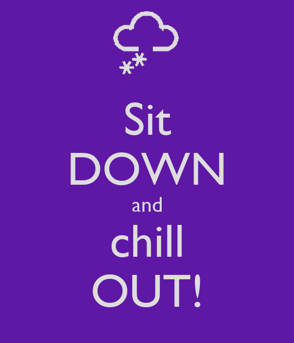 Sit DOWN and chill OUT!
