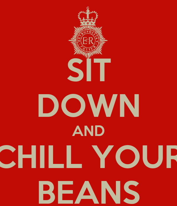 SIT DOWN AND CHILL YOUR BEANS