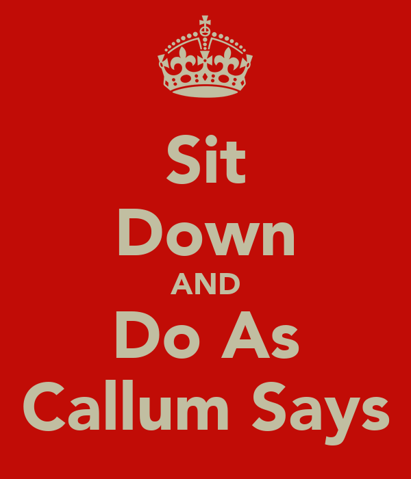 Sit Down AND Do As Callum Says