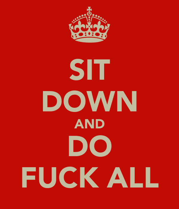 SIT DOWN AND DO FUCK ALL