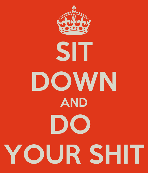 SIT DOWN AND DO  YOUR SHIT