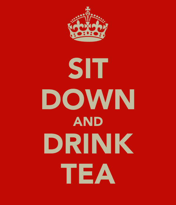 SIT DOWN AND DRINK TEA