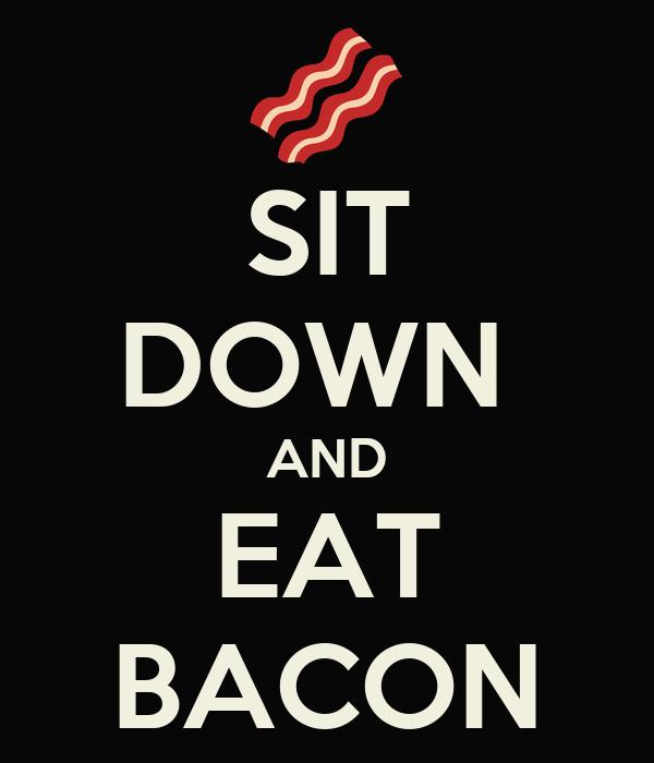 SIT DOWN  AND EAT BACON
