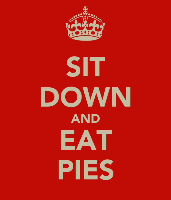 SIT DOWN AND EAT PIES