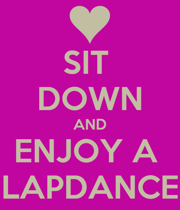 SIT  DOWN AND ENJOY A  LAPDANCE