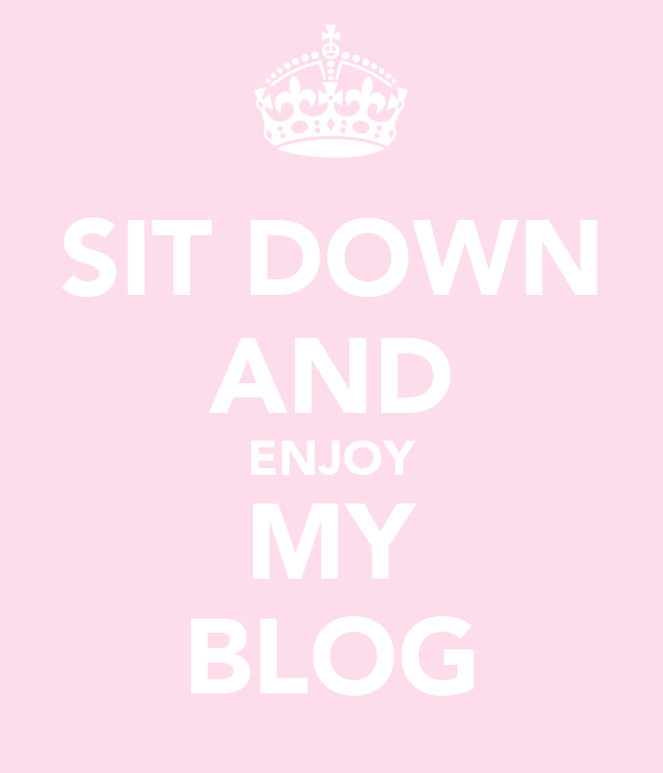 SIT DOWN AND ENJOY MY BLOG