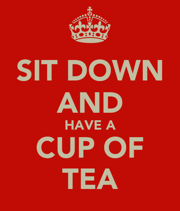 SIT DOWN AND HAVE A CUP OF TEA