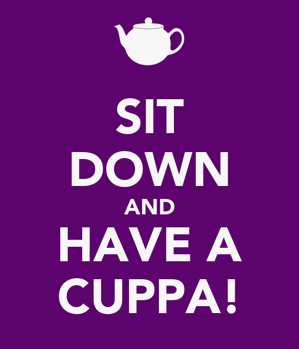 SIT DOWN AND HAVE A CUPPA!