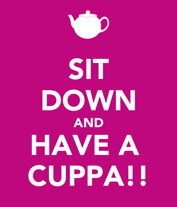 SIT DOWN AND HAVE A  CUPPA!!