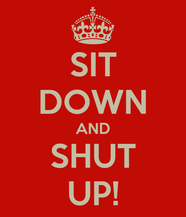 SIT DOWN AND SHUT UP!