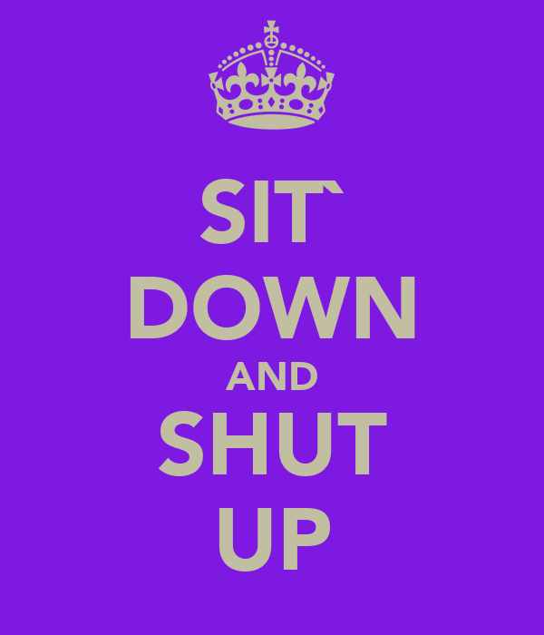 SIT` DOWN AND SHUT UP